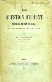 La Question D'Orient, Depuis Le Traite De Berlin, Etude D'Histoire Diplomatique - Couverture - Format classique
