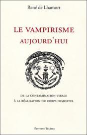 Le vampirisme aujourd'hui ; de la contamination virale à la réalisation du corps immortel - Couverture - Format classique