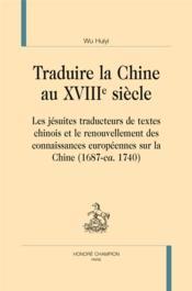 Traduire la Chine au XVIIIe siècle ; les jésuites traducteurs de textes chinois et le renouvellement des connaissances européennes sur la Chine (1687-ca. 1740) - Couverture - Format classique