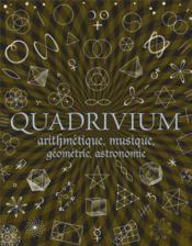Quadrivium ; arithmétique, musique, géométrie, astronomie - Couverture - Format classique