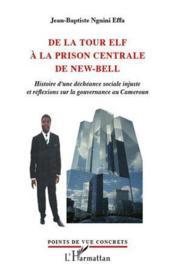 De la tour Elf à la prison centrale de New-Bell ; histoire d'une déchéance sociale injuste et réflexions sur la gouvernance du Cameroun - Couverture - Format classique