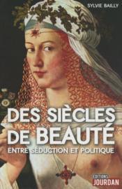 Des siècles de beauté ; entre séduction et politique - Couverture - Format classique