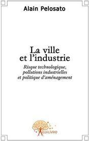 La ville et l'industrie ; risque technologique, pollutions industrielles et politique d'aménagement - Couverture - Format classique