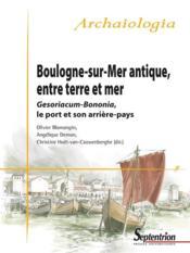 Boulogne-sur-Mer antique, entre terre et mer ; Gesoriacum-Bononia, le port et son arrière-pays - Couverture - Format classique