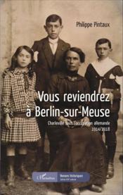 Vous reviendrez à Berlin-sur-Meuse ; Charleville sous l'occupation allemande 1914-1918 - Couverture - Format classique