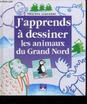 J'Apprends A Dessiner ; Les Animaux Du Grand Nord - Couverture - Format classique
