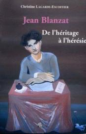 Jean Blanzat ; de l'héritage à l'hérésie - Couverture - Format classique