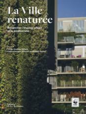 La ville renaturée ; réconcilier l'espace urbain et la biodiversité - Couverture - Format classique