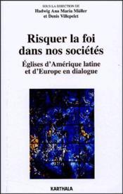 Risquer la foi dans nos sociétés ; églises d'Amérique latine et d'Europe en dialogue - Couverture - Format classique