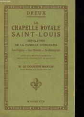Dreux. La Chapelle Royale Saint-Louis. Sepulture De La Famille D'Orleans. Son Origine / Son Histoire / Sa Description - Couverture - Format classique