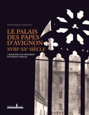 Le Palais des papes d'Avignon, XVIII-XX siècles ; l'invention d'un monument historique français - Couverture - Format classique