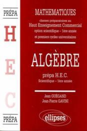 Algebre Prepa Hec Scientifique 1ere Annee Mathematiques Premiers Cycles Universitaires - Couverture - Format classique