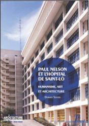 Paul Nelson et l'hôpital de Saint-Lô ; humanisme, art et architecture de l'après-guerre - Couverture - Format classique