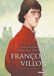 Je, François Villon t.1 ; mais où sont les neiges d'antan ? - Couverture - Format classique