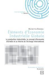 Éléments d'économie industrielle globale ; la production industrielle, le concept d'économie d'échelle et la théorie de l'échange international - Couverture - Format classique
