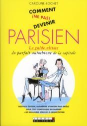 Comment (ne pas) devenir parisien ; le guide ultime du parfait autochtone de la capitale - Couverture - Format classique