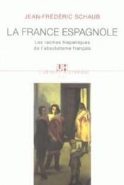 La France espagnole ; les racines hispaniques de l'absolutisme français - Couverture - Format classique