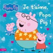 Peppa Pig ; je t'aime, papa pig ! - Couverture - Format classique