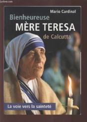 Bienheureuse Mere Teresa De Calcutta ; La Voie Vers La Saintete - Couverture - Format classique