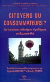 Citoyens Ou Consommateurs ?. Les Mutations Rhetoriques Et Politiques Au Royaume-Uni. Colloque Tenu - Couverture - Format classique