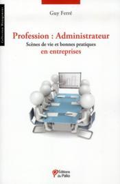 Profession : administrateur ; scènes de vie et bonnes pratiques en entreprises - Couverture - Format classique