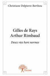 Gilles de Rays Arthur Rimbaud ; deux vies hors normes - Couverture - Format classique