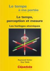 Le temps à ma portée ; le temps, perception et mesure ; les horloges atomiques - Couverture - Format classique