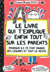 Le livre qui t'explique enfin tout sur les parents ; pourquoi ils te font manger des légumes et tout le reste - Couverture - Format classique
