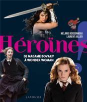 Héroïnes ! ; de madame Bovary à Wonder Woman - Couverture - Format classique