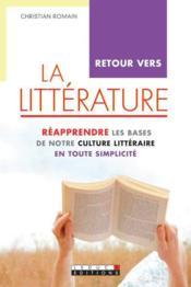 Retour vers la littérature ; réapprendre les bases de notre culture littéraire en toute simplicité - Couverture - Format classique
