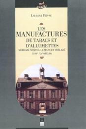 Les manufactures de tabac et d'allumettes ; Morlaix, Nantes, Le Mans et Trélazé (XVIII-XX siècles) - Couverture - Format classique