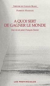 À quoi sert de gagner le monde ; une vie de saint François Xavier - Couverture - Format classique