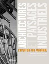 Architectures et paysages industriels ; l'invention d'un patrimoine - Couverture - Format classique