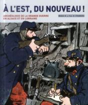 À l'Est, du nouveau ! l'archéologie de la grande guerre en Alsace et en Lorraine - Couverture - Format classique