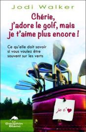 Chérie, j'adore le golf, mais je t'aime plus encore ! ; ce qu'elle doit savoir si vous voulez être souvent sur les verts - Couverture - Format classique