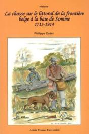 La chasse sur le littoral de la baie de somme a la frontiere belge 1715-1914 - Couverture - Format classique