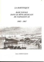 La martinique ; base navale dans le rêve mexicain de napoléon III (1862-1867) - Couverture - Format classique