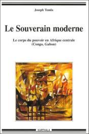 Le souverain moderne ; le corps du pouvoir en Afrique centrale (Congo, Gabon) - Couverture - Format classique