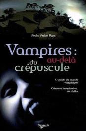 Vampires : au-delà du crépuscule ; le guide du monde vampirique ; créatures imaginaires ou réelles - Couverture - Format classique