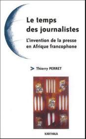 Temps des journalistes-l'invention de la presse en afrique francophone - Couverture - Format classique