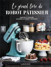 Le grand livre du robot pâtissier ; sortez le tablier, allumez le robot, pâtissez ! - Couverture - Format classique