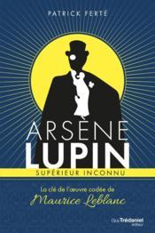 Arsène Lupin, supérieur inconnu ; la clé de l'oeuvre codée de Maurice Leblanc - Couverture - Format classique