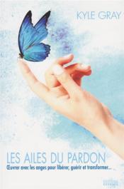 Les ailes du pardon ; oeuvrer avec les anges pour libérer, guérir et transformer - Couverture - Format classique
