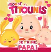 Monde des Titounis ; je t'aime, papa ! - Couverture - Format classique
