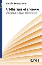Anorexie et art-thérapie ; une pratique en équipe pluridisciplinaire - Couverture - Format classique