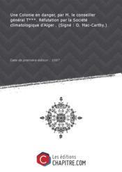Une Colonie en danger, par M. le conseiller général T***. Réfutation par la Société climatologique d'Alger . (Signé : O. Mac-Carthy.) [Edition de 1887] - Couverture - Format classique