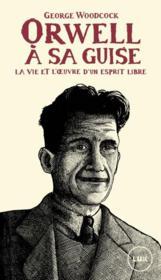 Orwell à sa guise ; la vie et l'oeuvre d'un esprit libre - Couverture - Format classique