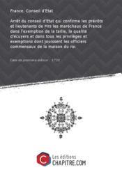 Arrêt du conseil d'Etat qui confirme les prévôts et lieutenants de Mrs les maréchaux de France dans l'exemption de la taille, la qualité d'écuyers et dans tous les privilèges et exemptions dont jouissent les officiers commensaux de la maison du roi [Edition de 1730] - Couverture - Format classique