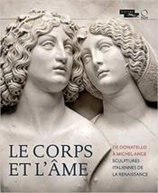 Le corps et l'âme ; de Donatello à Michel-Ange ; sculptures italiennes de la Renaissance - Couverture - Format classique