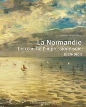 La Normandie, berceau de l'impressionnisme ; 1820-1900 - Couverture - Format classique